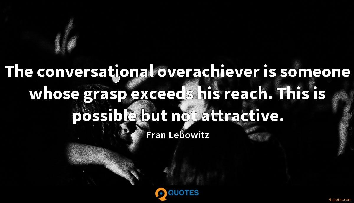 The conversational overachiever is someone whose grasp exceeds his reach. This is possible but not attractive.