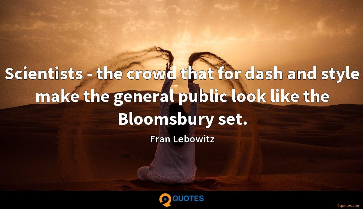 Scientists - the crowd that for dash and style make the general public look like the Bloomsbury set.