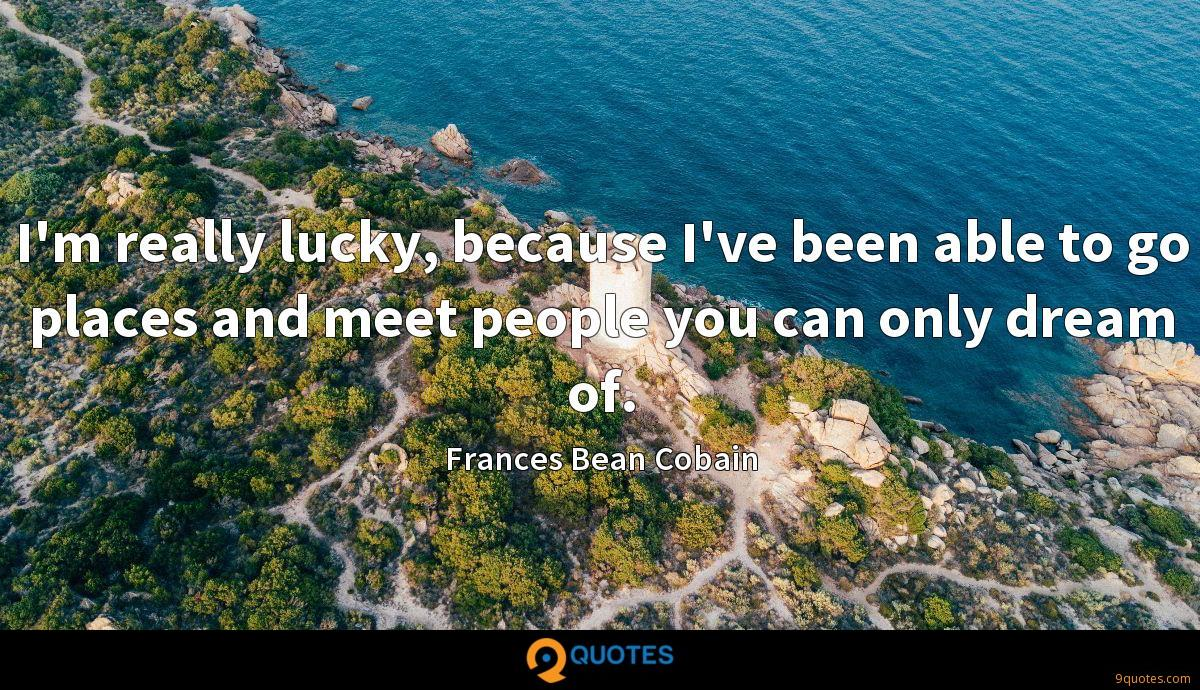 I'm really lucky, because I've been able to go places and meet people you can only dream of.