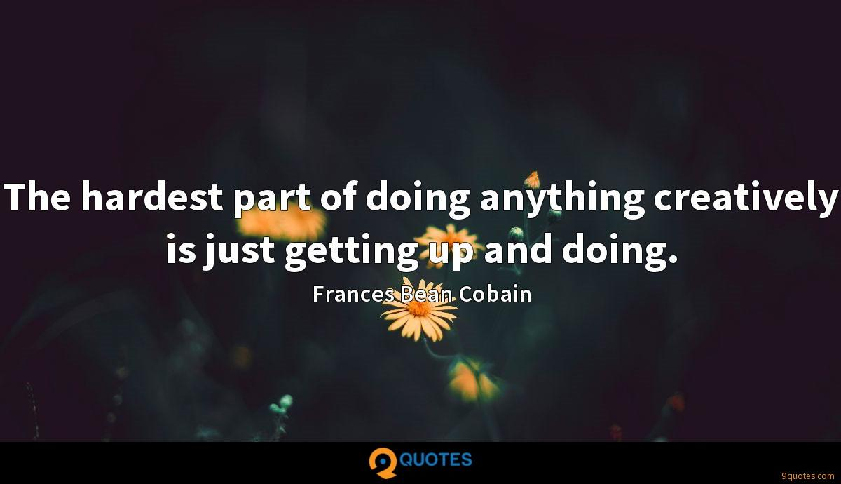 The hardest part of doing anything creatively is just getting up and doing.