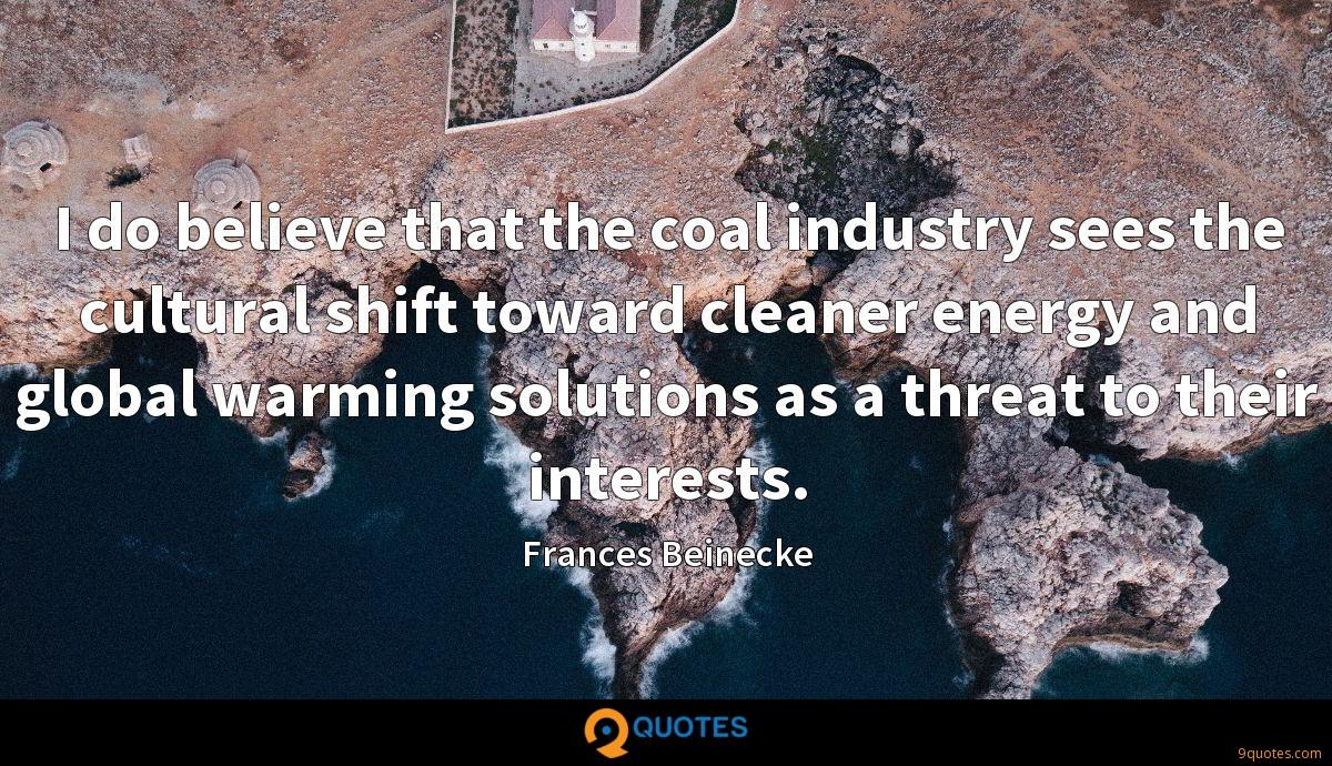 I do believe that the coal industry sees the cultural shift toward cleaner energy and global warming solutions as a threat to their interests.