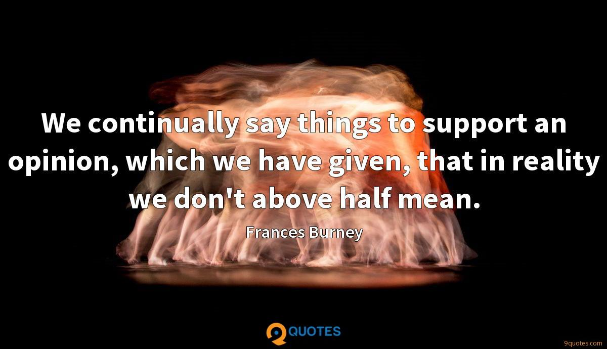 We continually say things to support an opinion, which we have given, that in reality we don't above half mean.