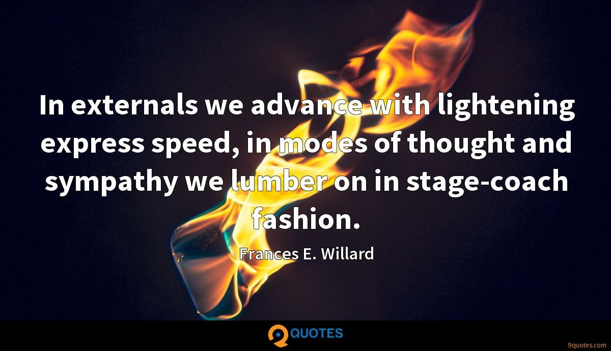 In externals we advance with lightening express speed, in modes of thought and sympathy we lumber on in stage-coach fashion.