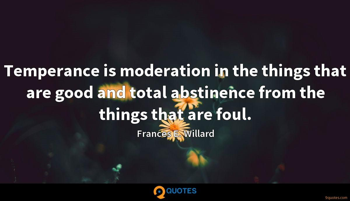 Temperance is moderation in the things that are good and total abstinence from the things that are foul.