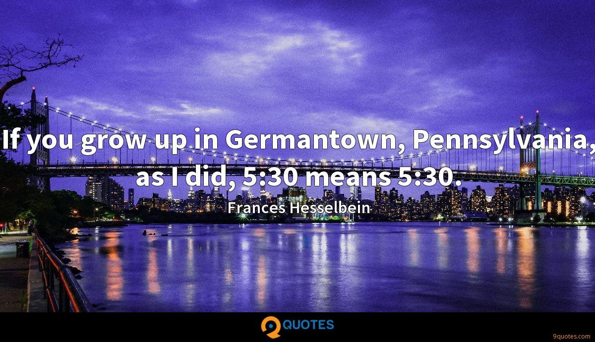 If you grow up in Germantown, Pennsylvania, as I did, 5:30 means 5:30.