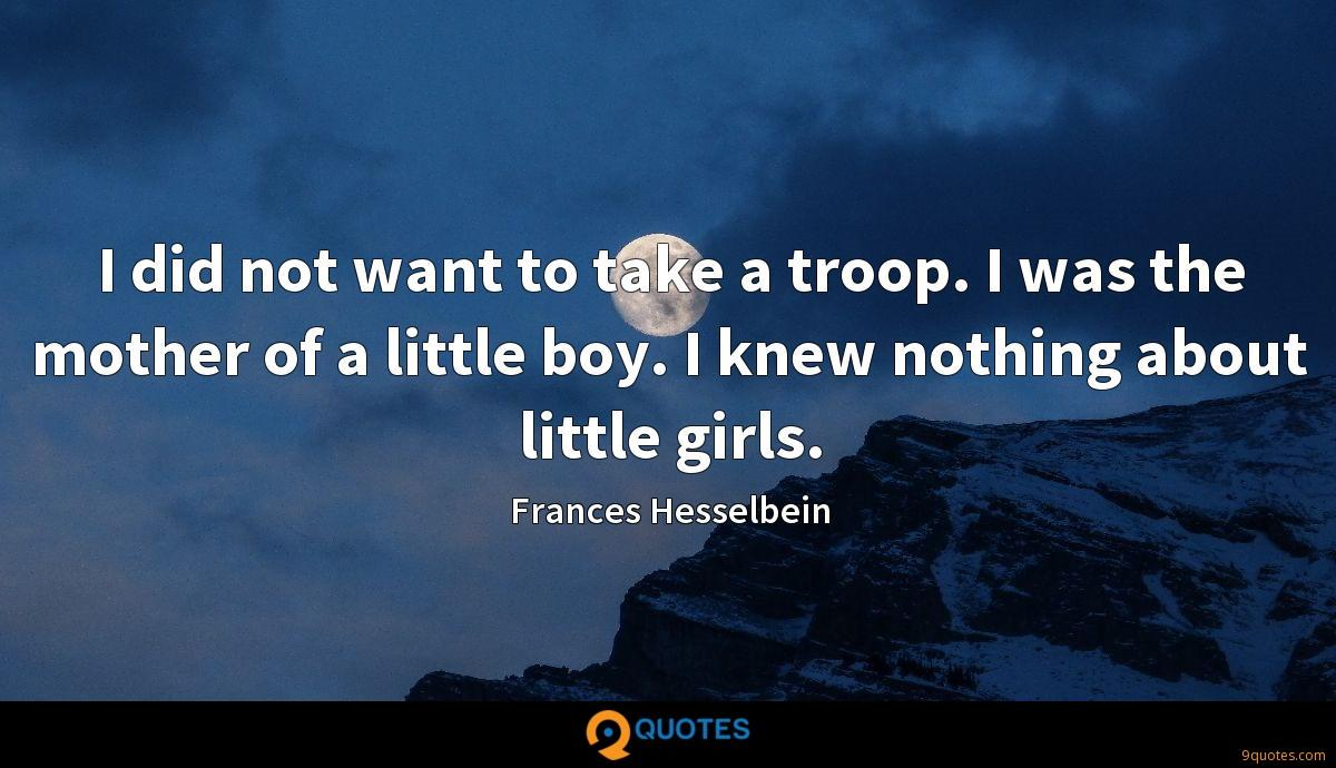 I did not want to take a troop. I was the mother of a little boy. I knew nothing about little girls.