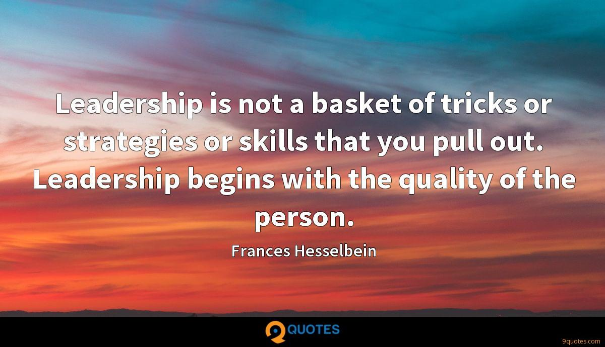 Leadership is not a basket of tricks or strategies or skills that you pull out. Leadership begins with the quality of the person.