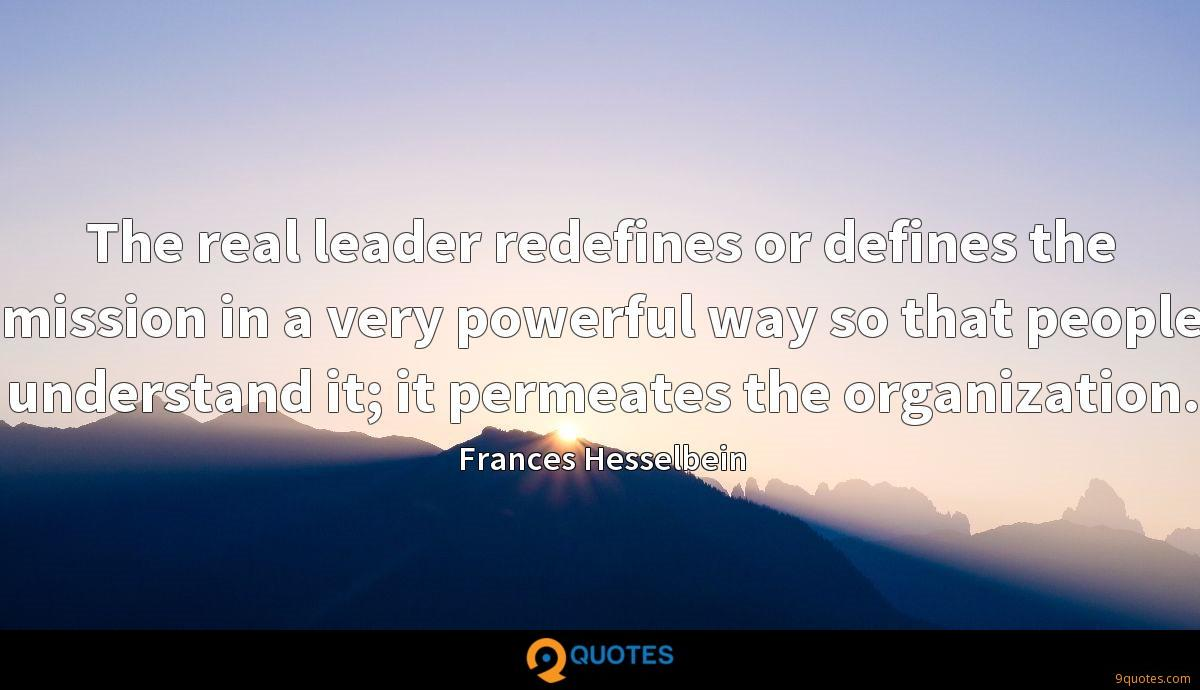 The real leader redefines or defines the mission in a very powerful way so that people understand it; it permeates the organization.