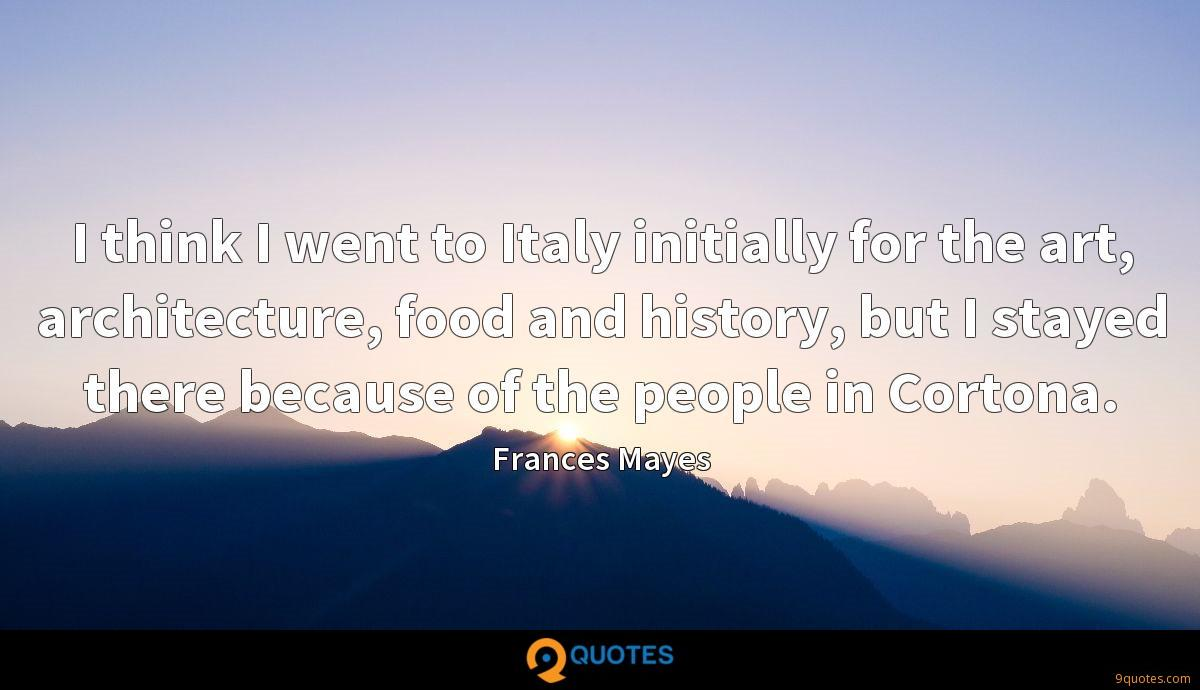 I think I went to Italy initially for the art, architecture, food and history, but I stayed there because of the people in Cortona.