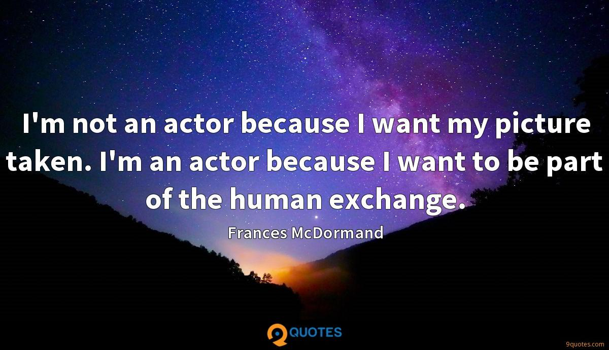 I'm not an actor because I want my picture taken. I'm an actor because I want to be part of the human exchange.