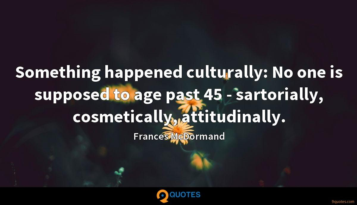 Something happened culturally: No one is supposed to age past 45 - sartorially, cosmetically, attitudinally.