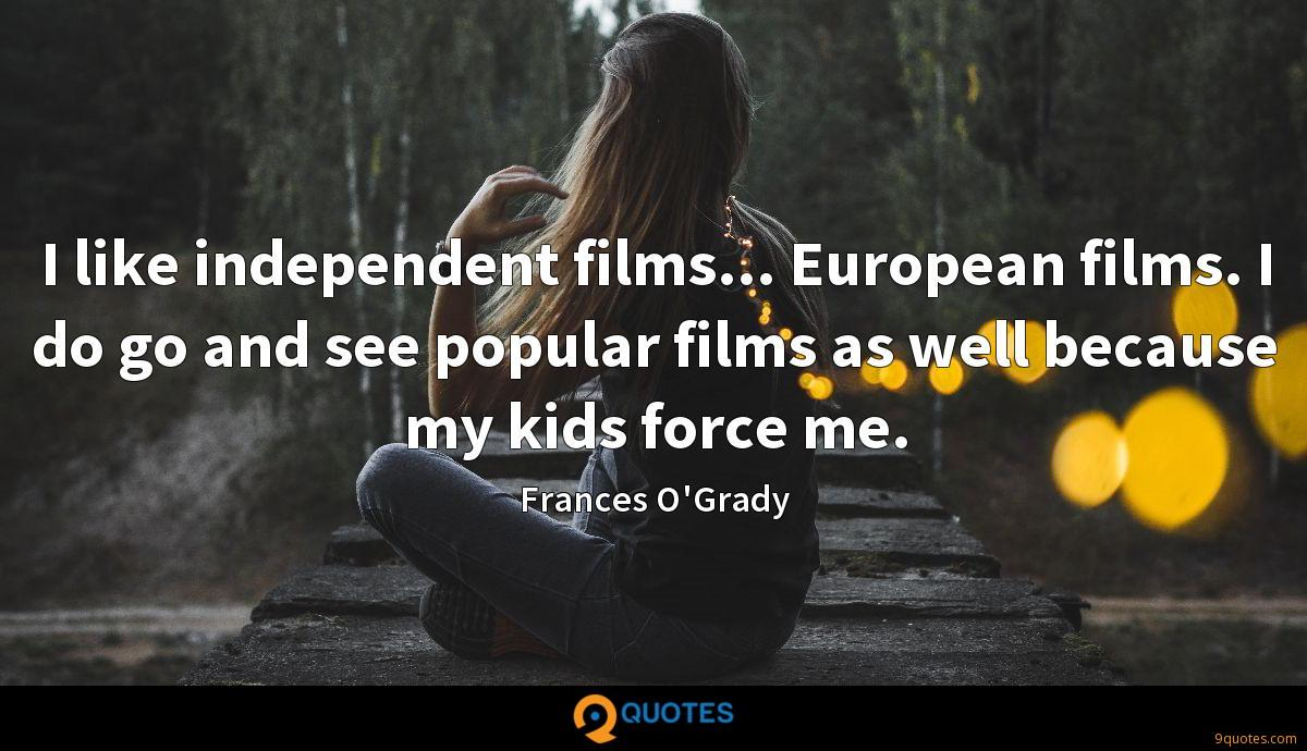 I like independent films... European films. I do go and see popular films as well because my kids force me.