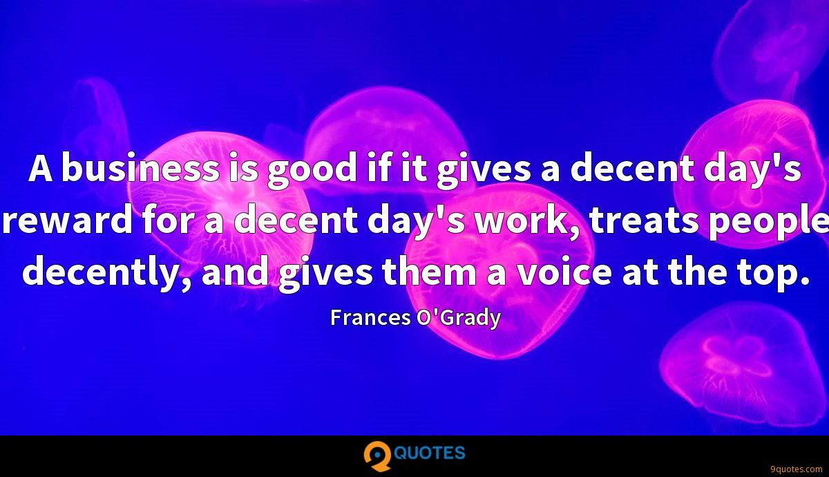 A business is good if it gives a decent day's reward for a decent day's work, treats people decently, and gives them a voice at the top.
