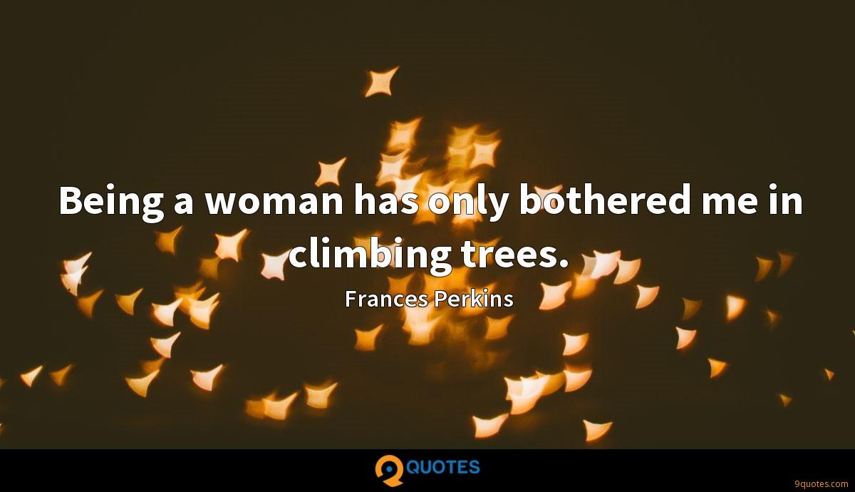 Being a woman has only bothered me in climbing trees.