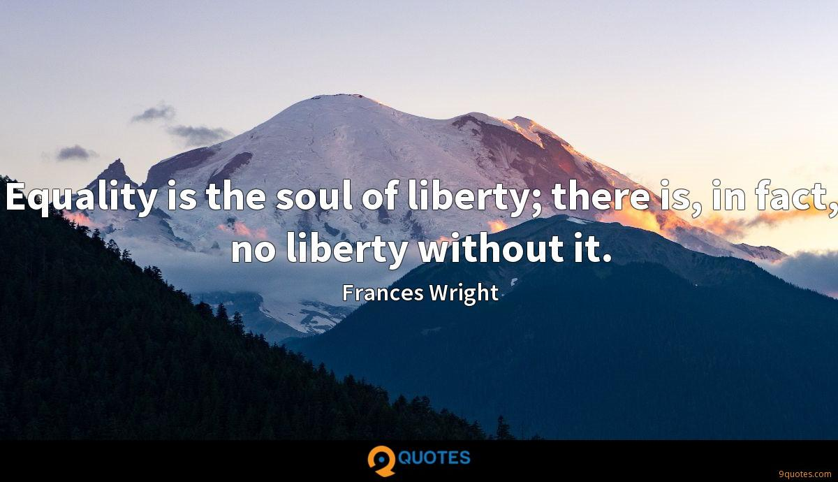 Equality is the soul of liberty; there is, in fact, no liberty without it.
