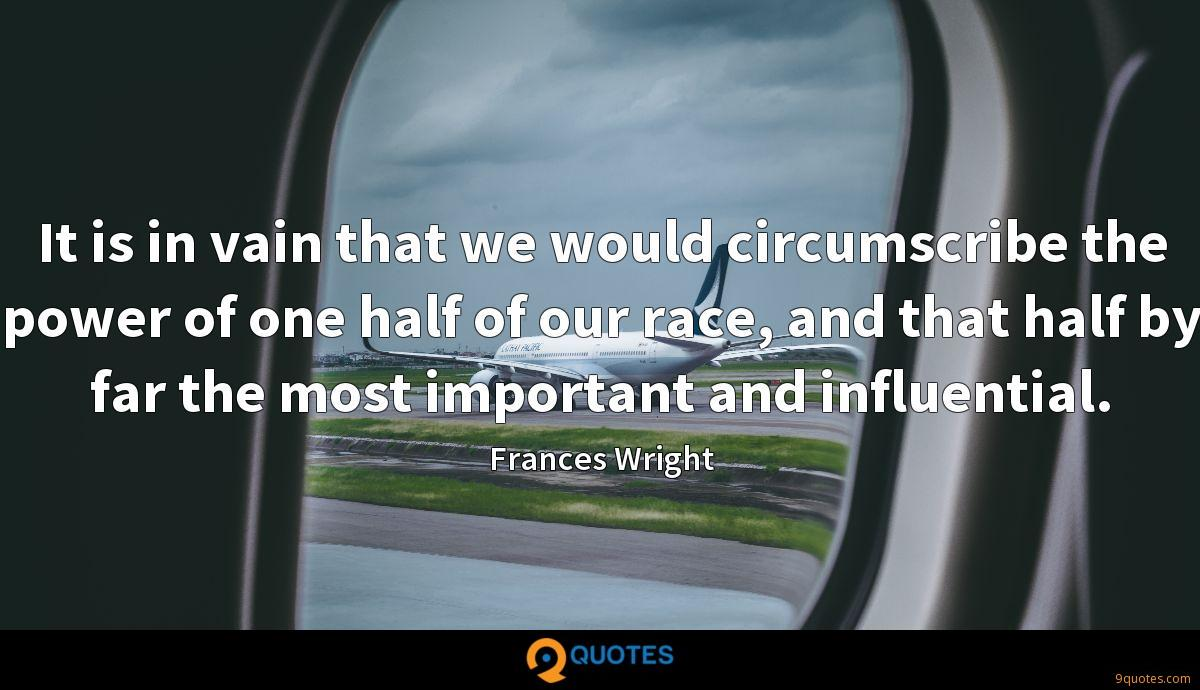 It is in vain that we would circumscribe the power of one half of our race, and that half by far the most important and influential.