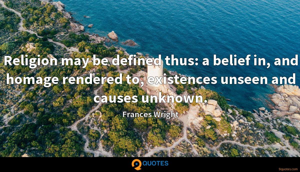 Religion may be defined thus: a belief in, and homage rendered to, existences unseen and causes unknown.