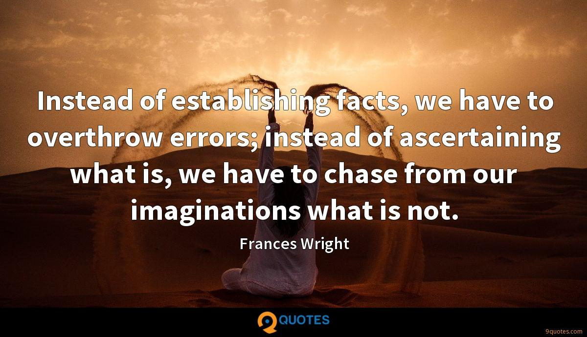 Instead of establishing facts, we have to overthrow errors; instead of ascertaining what is, we have to chase from our imaginations what is not.