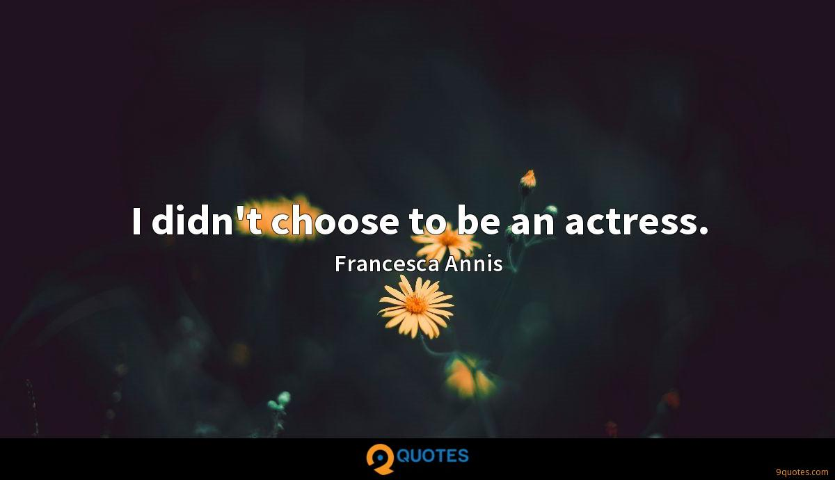 I didn't choose to be an actress.