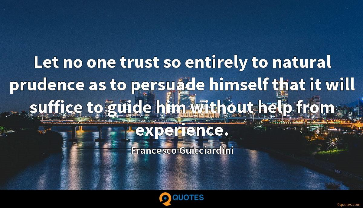 Let no one trust so entirely to natural prudence as to persuade himself that it will suffice to guide him without help from experience.