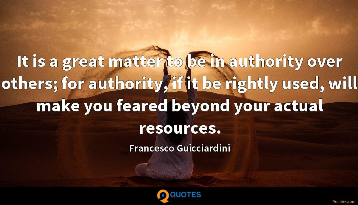 It is a great matter to be in authority over others; for authority, if it be rightly used, will make you feared beyond your actual resources.