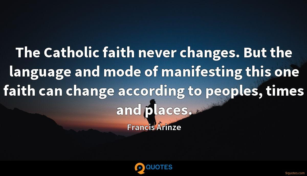The Catholic faith never changes. But the language and mode of manifesting this one faith can change according to peoples, times and places.