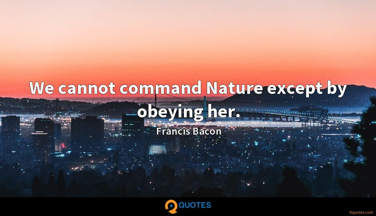 We cannot command Nature except by obeying her.