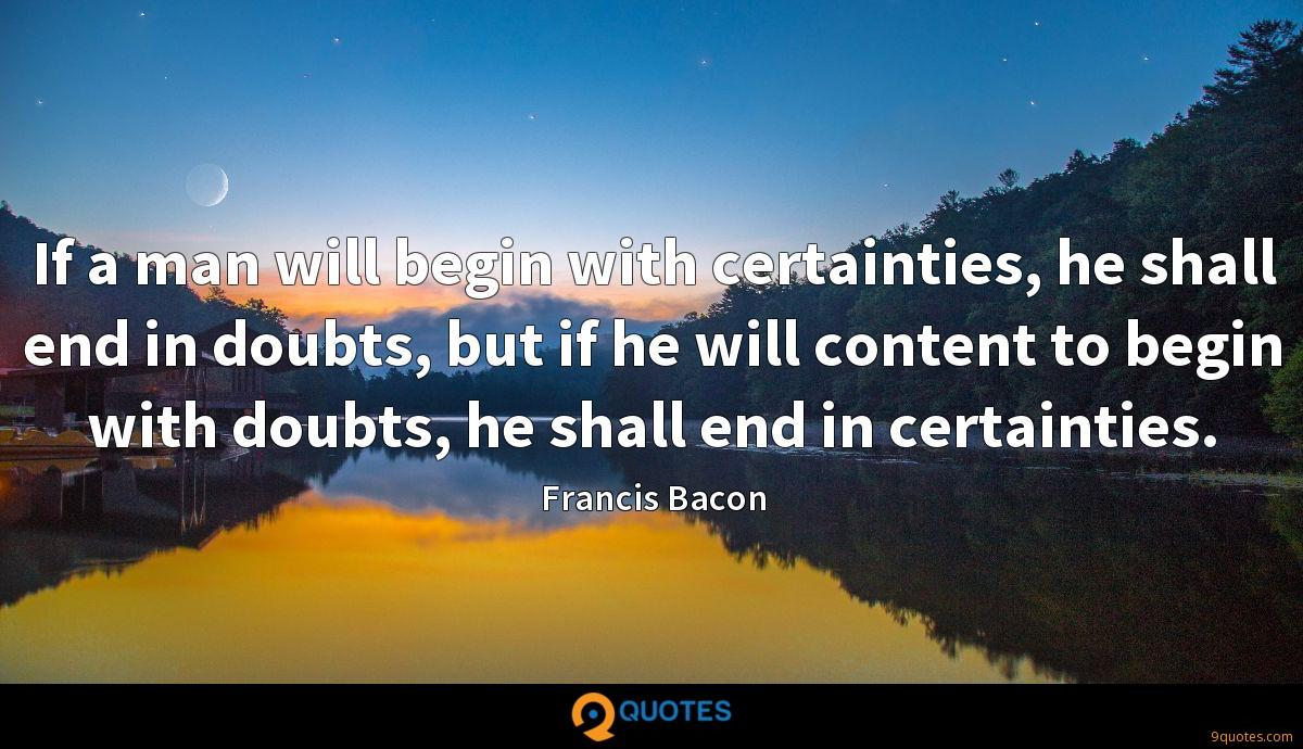 If a man will begin with certainties, he shall end in doubts, but if he will content to begin with doubts, he shall end in certainties.