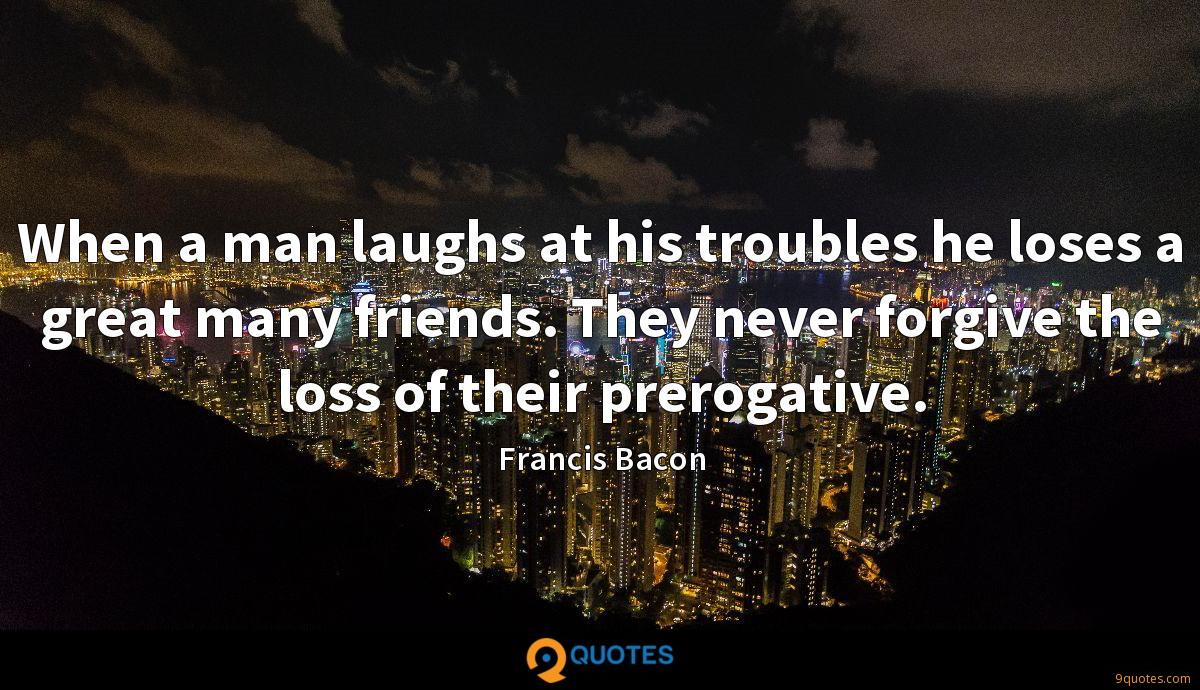 When a man laughs at his troubles he loses a great many friends. They never forgive the loss of their prerogative.