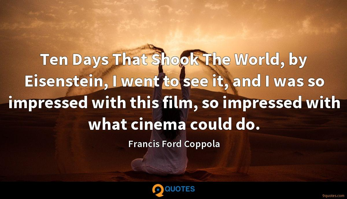 Ten Days That Shook The World, by Eisenstein, I went to see it, and I was so impressed with this film, so impressed with what cinema could do.