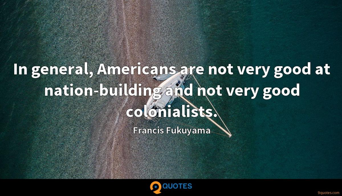 In general, Americans are not very good at nation-building and not very good colonialists.