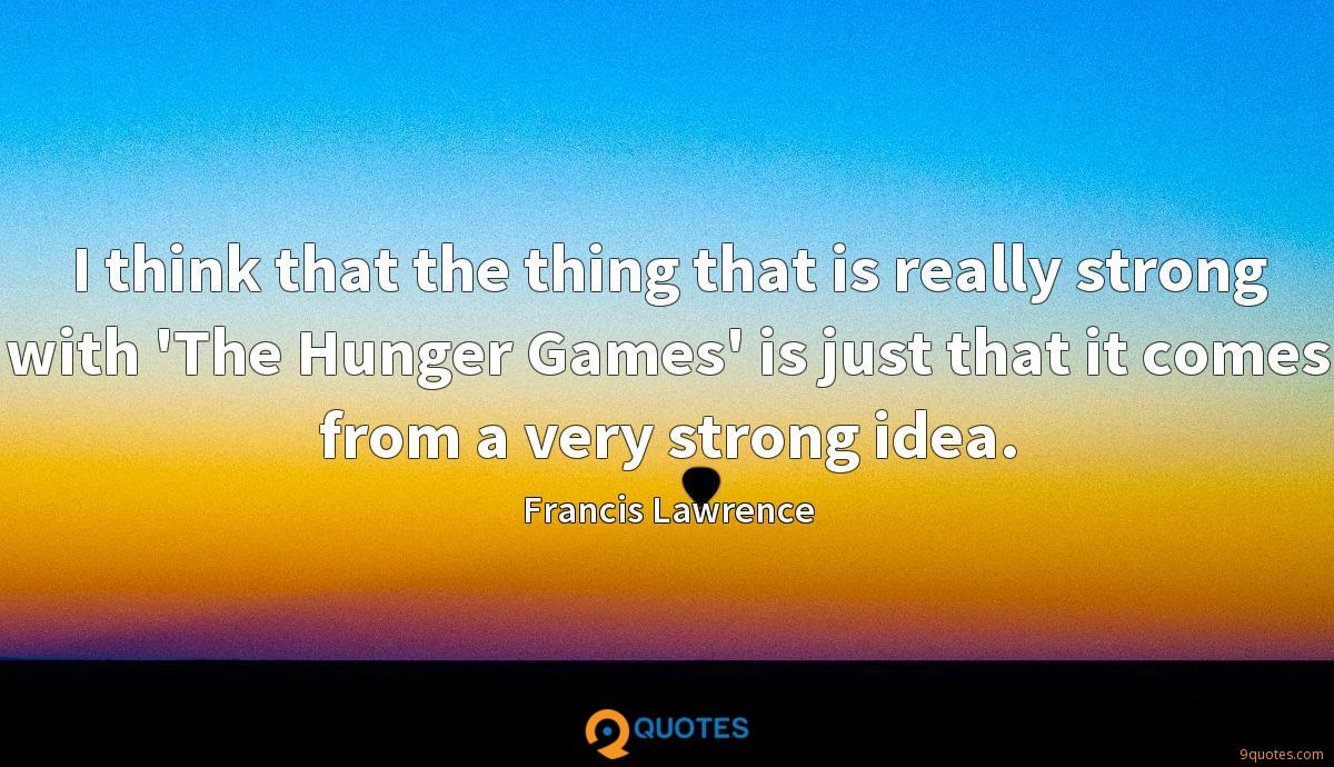 I think that the thing that is really strong with 'The Hunger Games' is just that it comes from a very strong idea.
