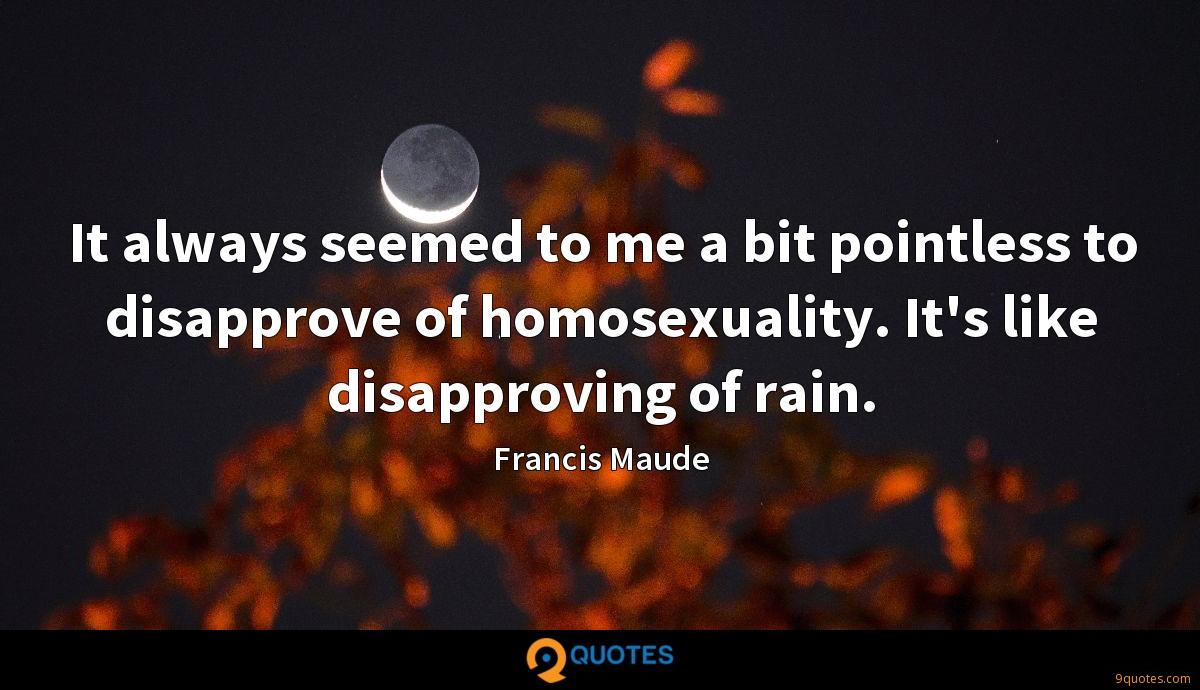 It always seemed to me a bit pointless to disapprove of homosexuality. It's like disapproving of rain.