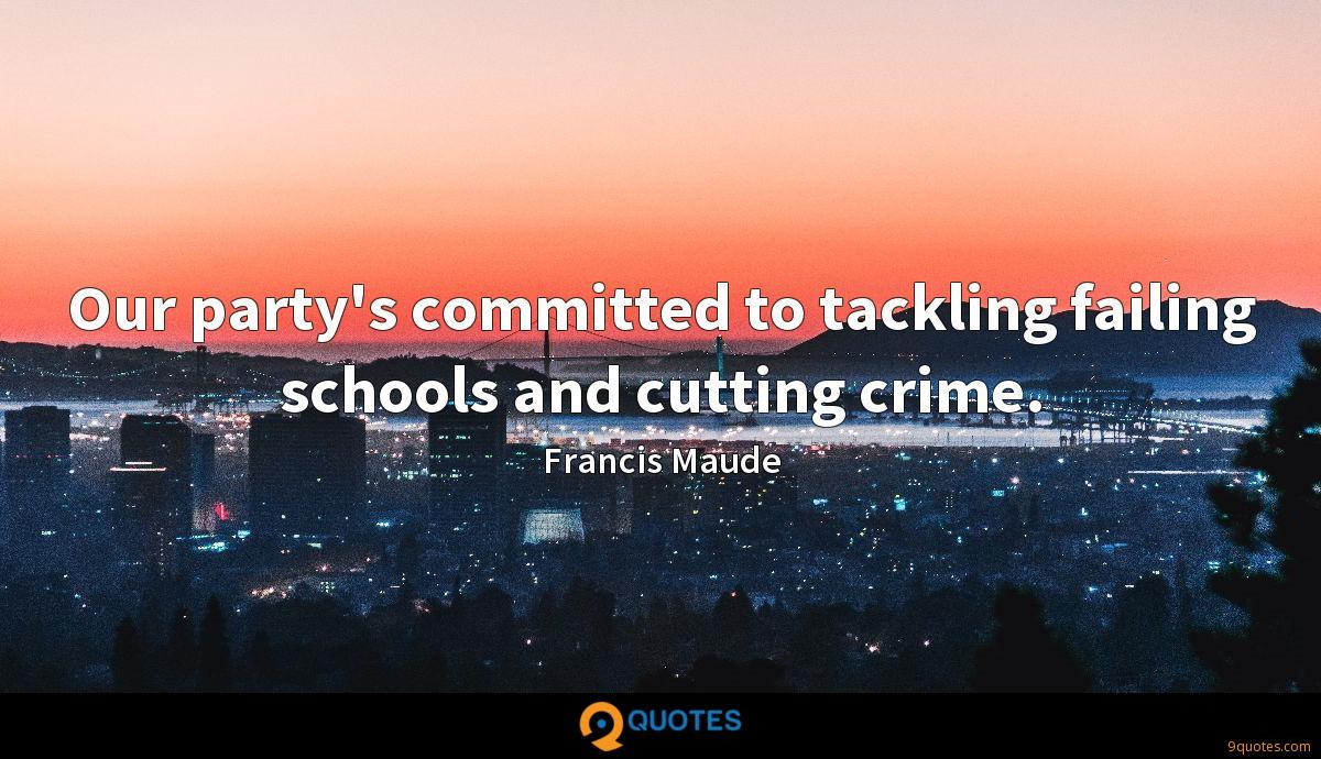 Our party's committed to tackling failing schools and cutting crime.