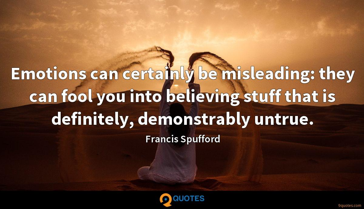 Emotions can certainly be misleading: they can fool you into believing stuff that is definitely, demonstrably untrue.