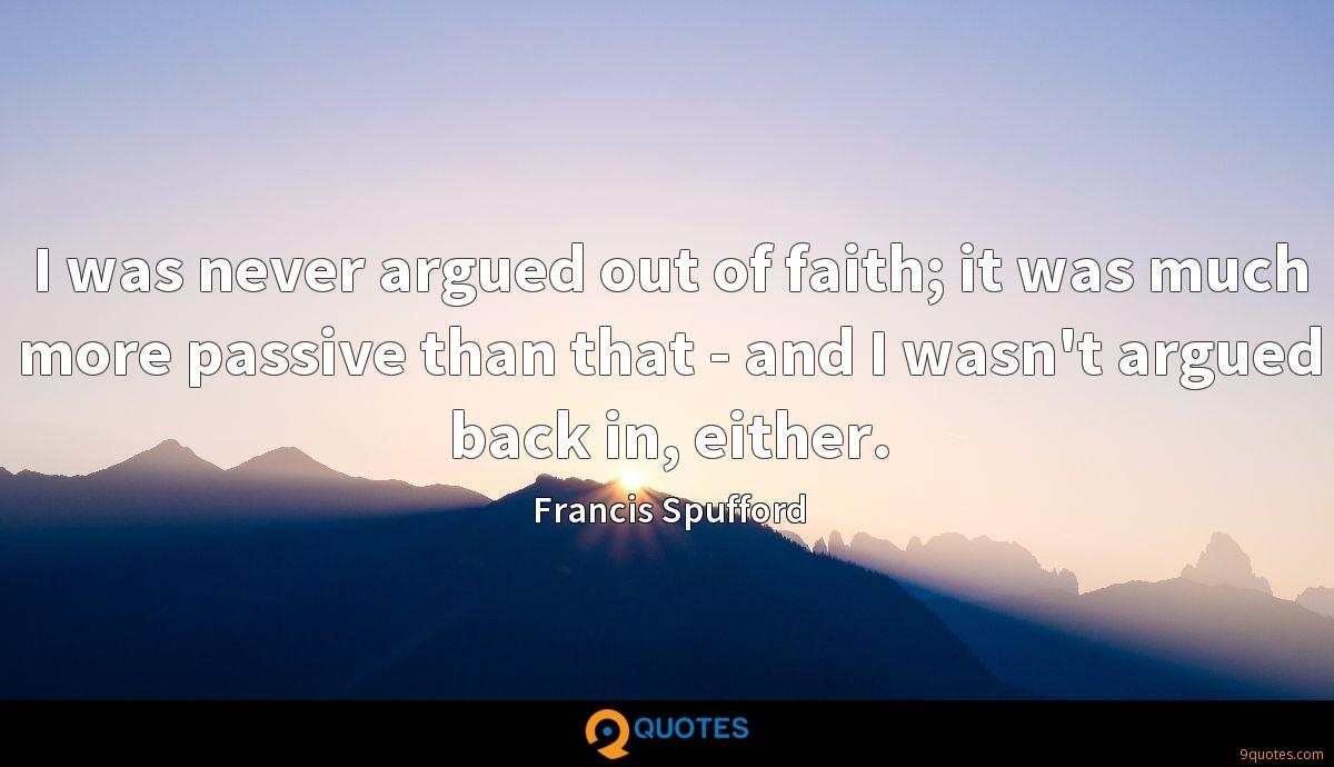 I was never argued out of faith; it was much more passive than that - and I wasn't argued back in, either.