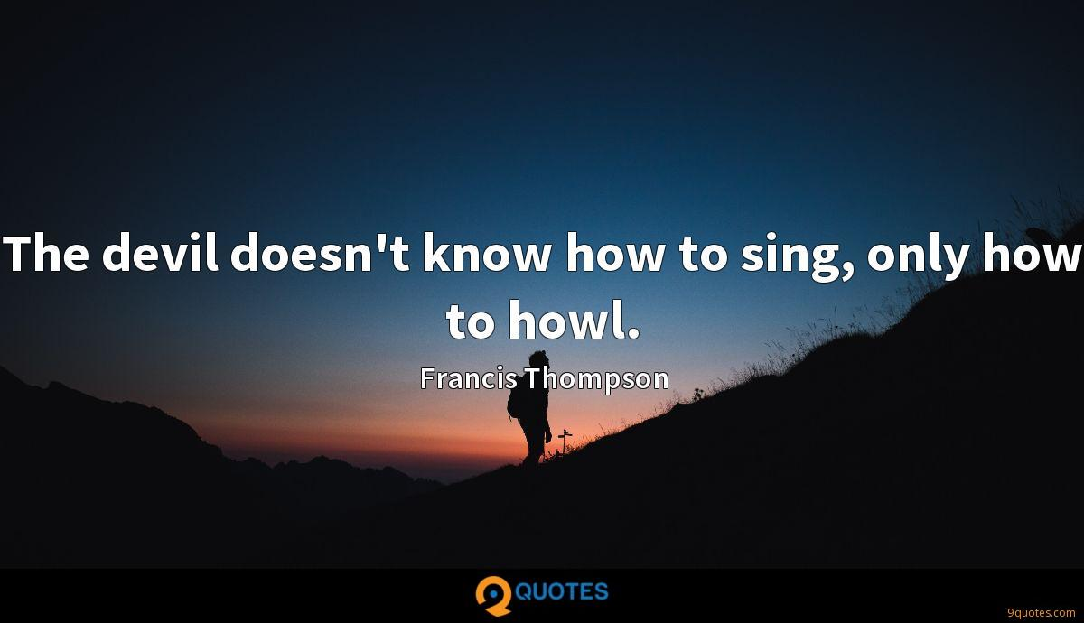 The devil doesn't know how to sing, only how to howl.