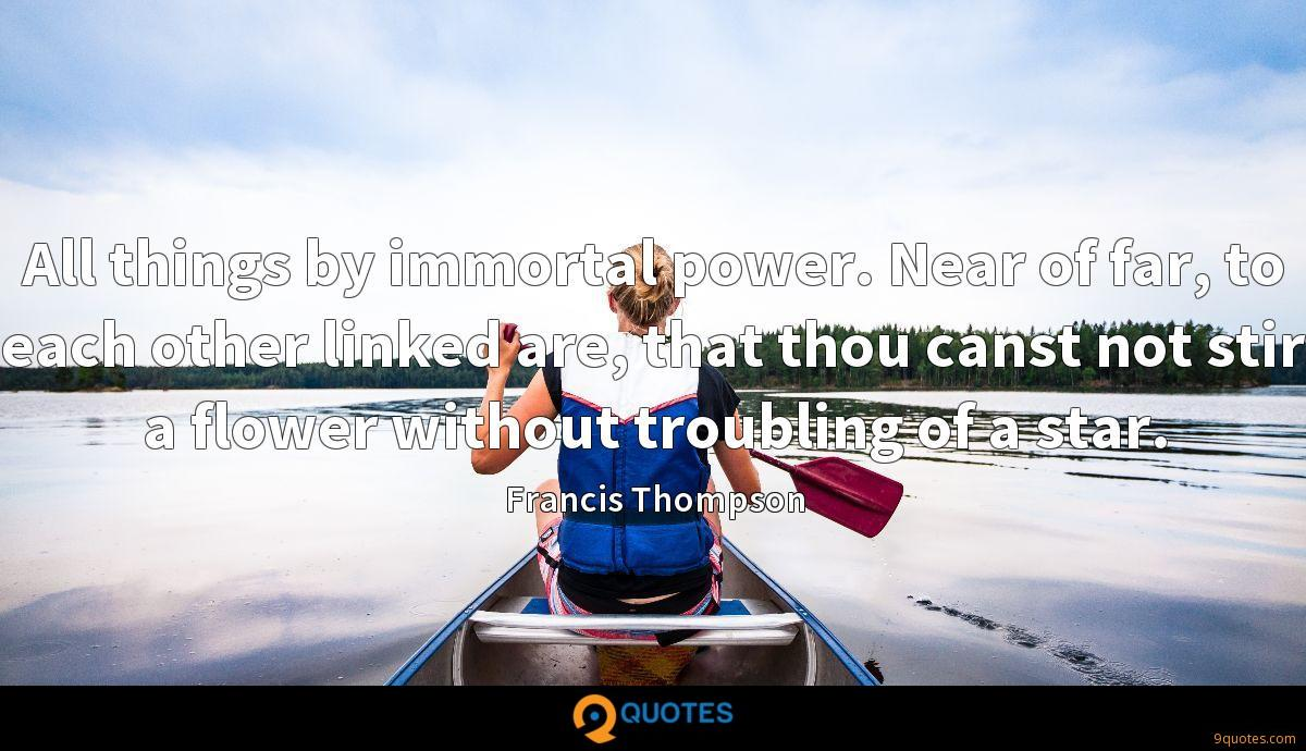 All things by immortal power. Near of far, to each other linked are, that thou canst not stir a flower without troubling of a star.