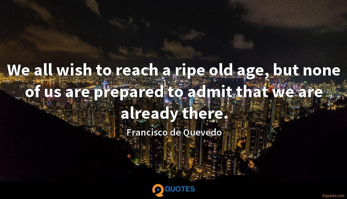 We all wish to reach a ripe old age, but none of us are prepared to admit that we are already there.