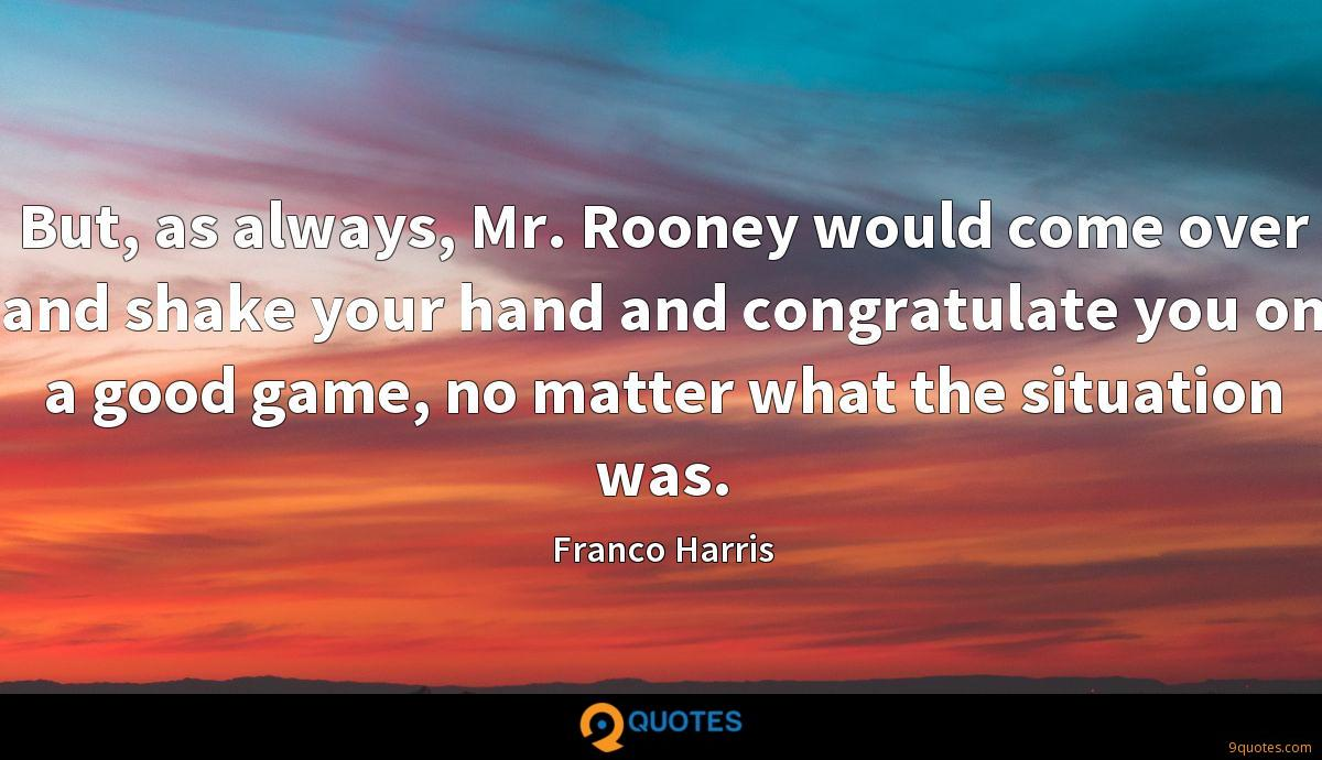 But, as always, Mr. Rooney would come over and shake your hand and congratulate you on a good game, no matter what the situation was.