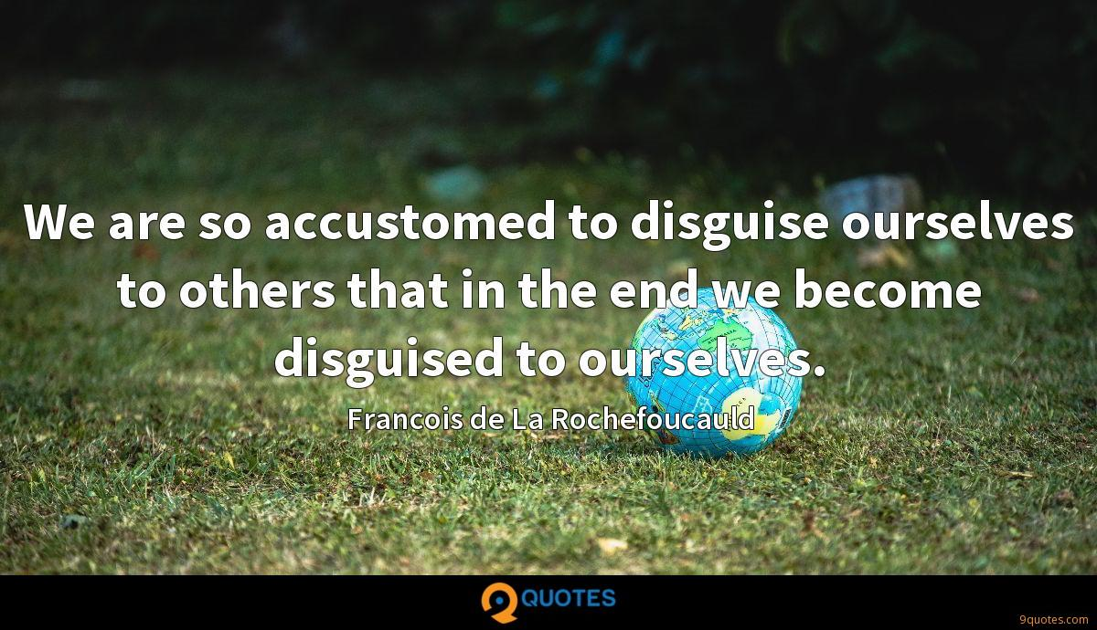 We are so accustomed to disguise ourselves to others that in the end we become disguised to ourselves.
