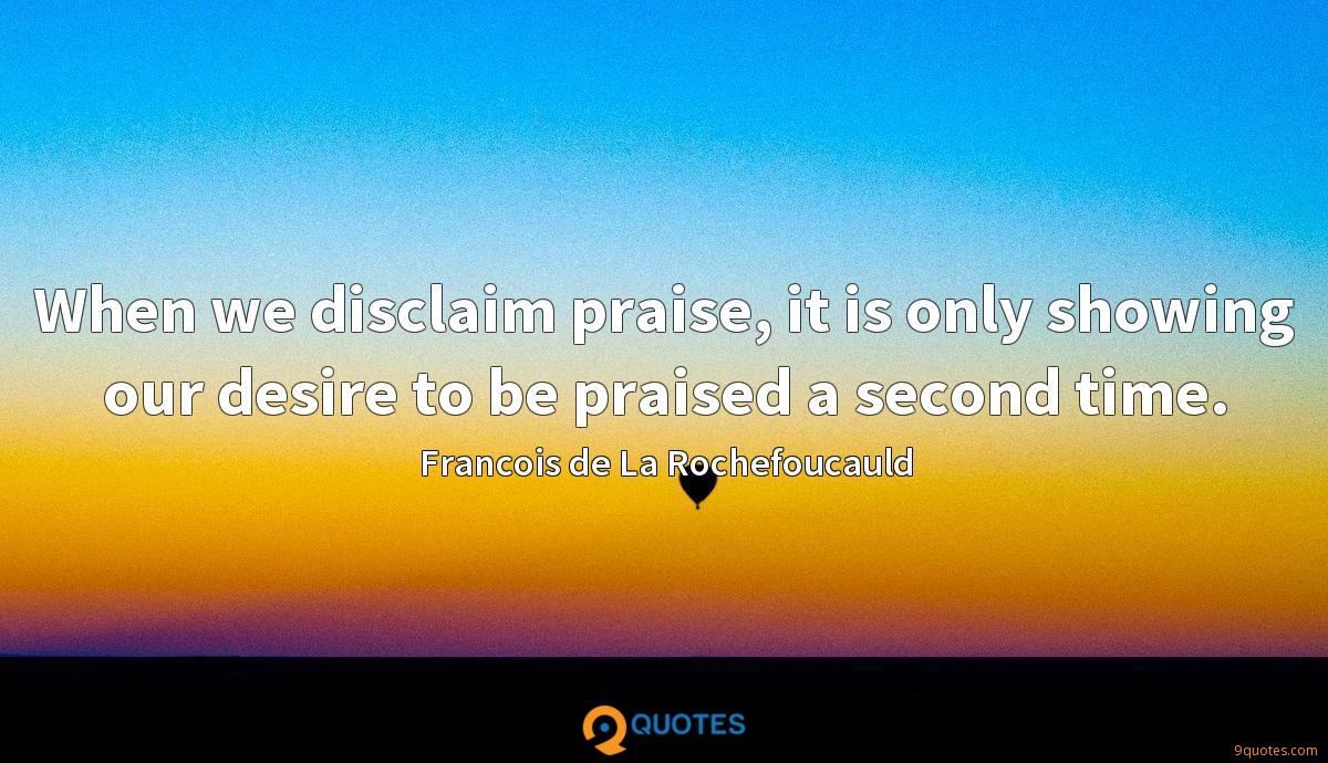 When we disclaim praise, it is only showing our desire to be praised a second time.