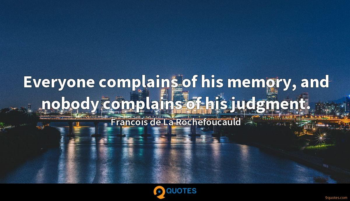 Everyone complains of his memory, and nobody complains of his judgment.