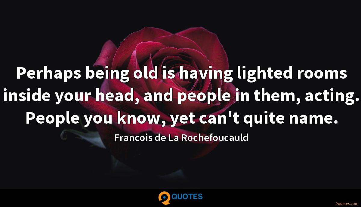 Perhaps being old is having lighted rooms inside your head, and people in them, acting. People you know, yet can't quite name.