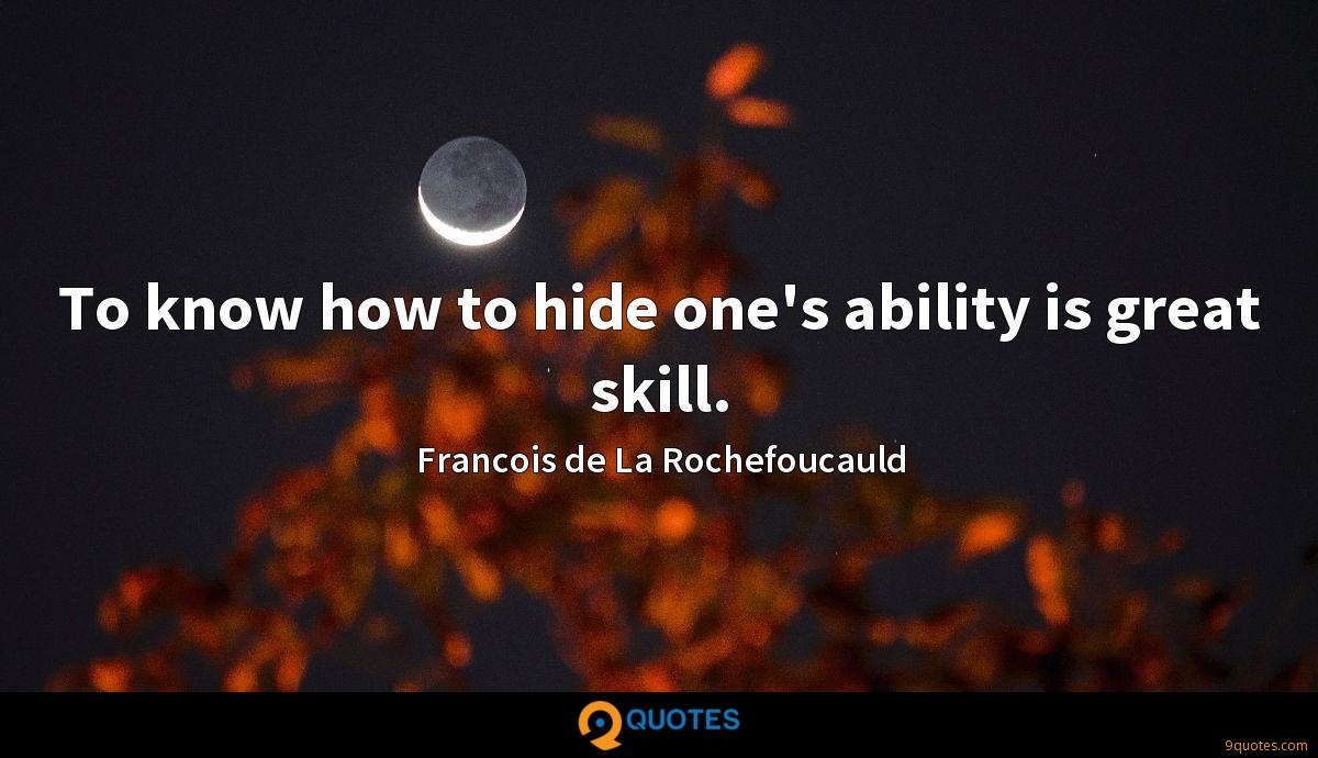 To know how to hide one's ability is great skill.