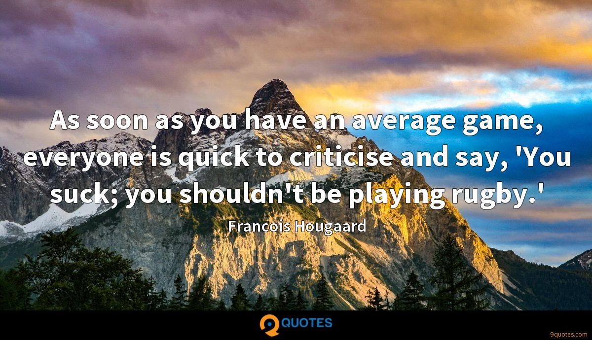 As soon as you have an average game, everyone is quick to criticise and say, 'You suck; you shouldn't be playing rugby.'