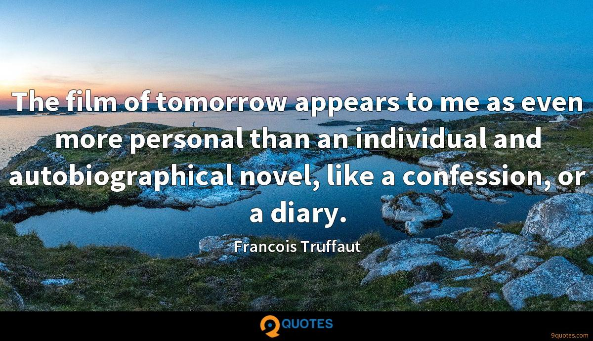 The film of tomorrow appears to me as even more personal than an individual and autobiographical novel, like a confession, or a diary.