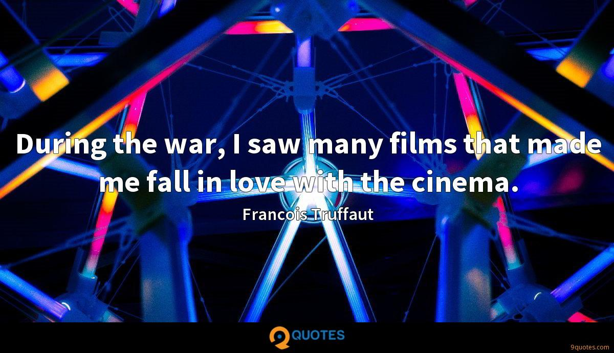 During the war, I saw many films that made me fall in love with the cinema.