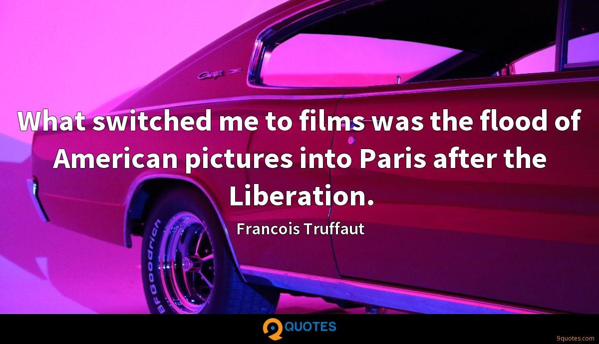 What switched me to films was the flood of American pictures into Paris after the Liberation.