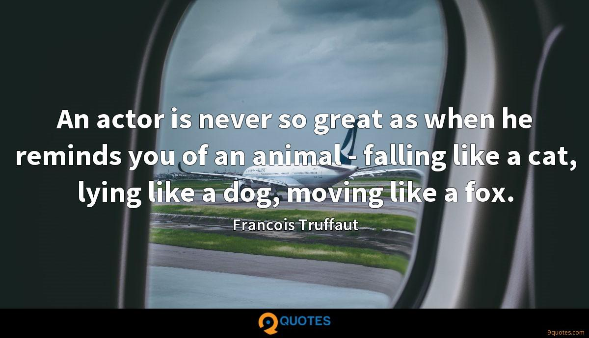 An actor is never so great as when he reminds you of an animal - falling like a cat, lying like a dog, moving like a fox.
